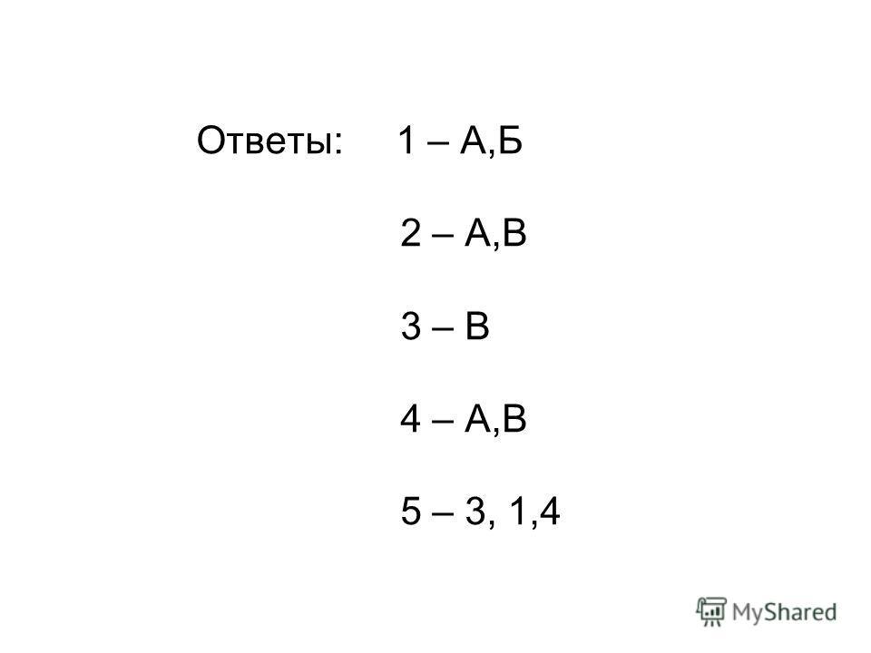 Ответы: 1 – А,Б 2 – А,В 3 – В 4 – А,В 5 – 3, 1,4