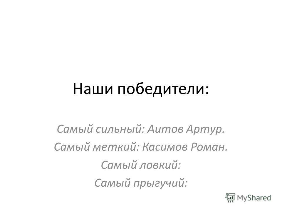 Наши победители: Самый сильный: Аитов Артур. Самый меткий: Касимов Роман. Самый ловкий: Самый прыгучий: