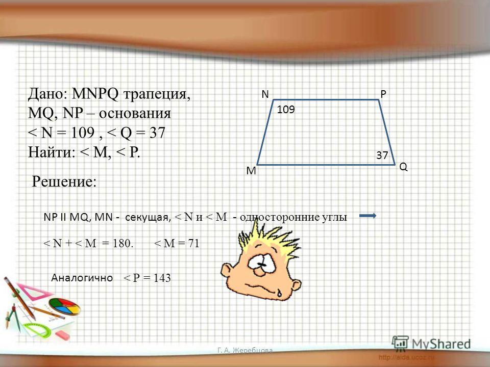 Дано: МNPQ трапеция, MQ, NP – основания < N = 109, < Q = 37 Найти: < М, < Р. Решение: M NP Q 109 37 NP II MQ, MN - секущая, < N и < М - односторонние углы < N + < М = 180.< М = 71 Аналогично < Р = 143