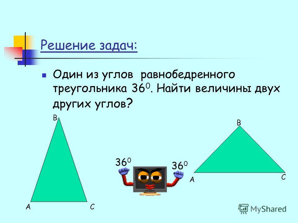 Решение задач: Один из углов равнобедренного треугольника 36 0. Найти величины двух других углов ? 36 0 А В С А В С