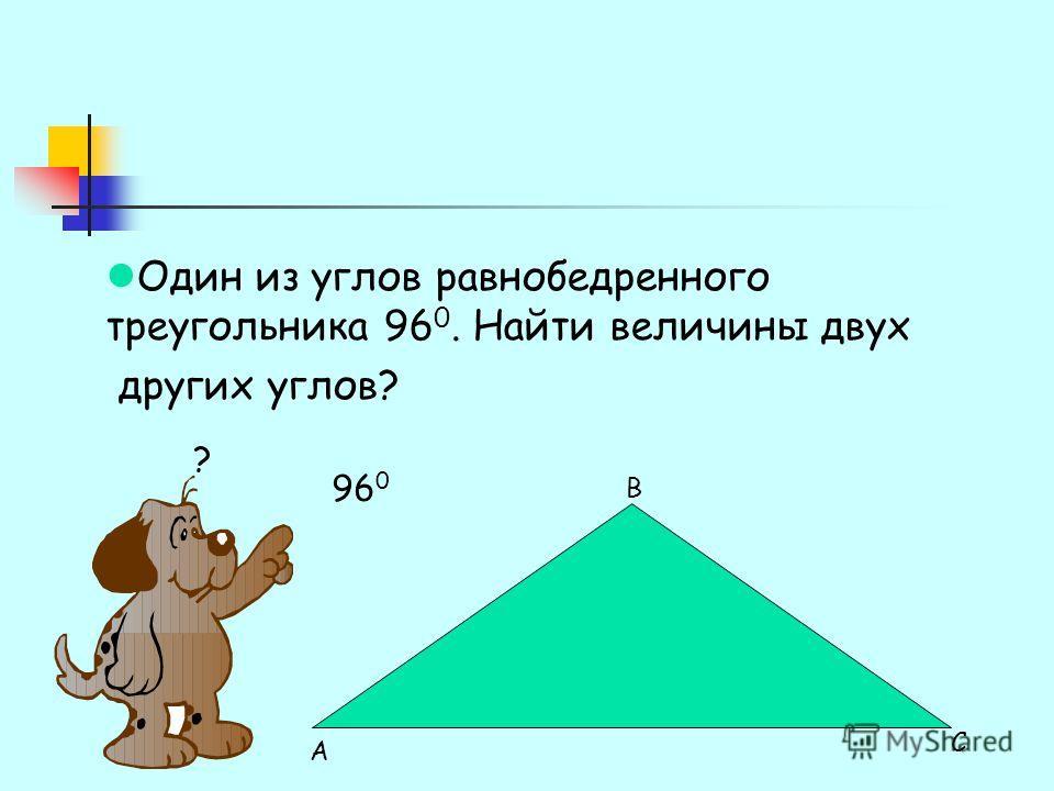 Один из углов равнобедренного треугольника 96 0. Найти величины двух других углов? 96 0 ? А В С