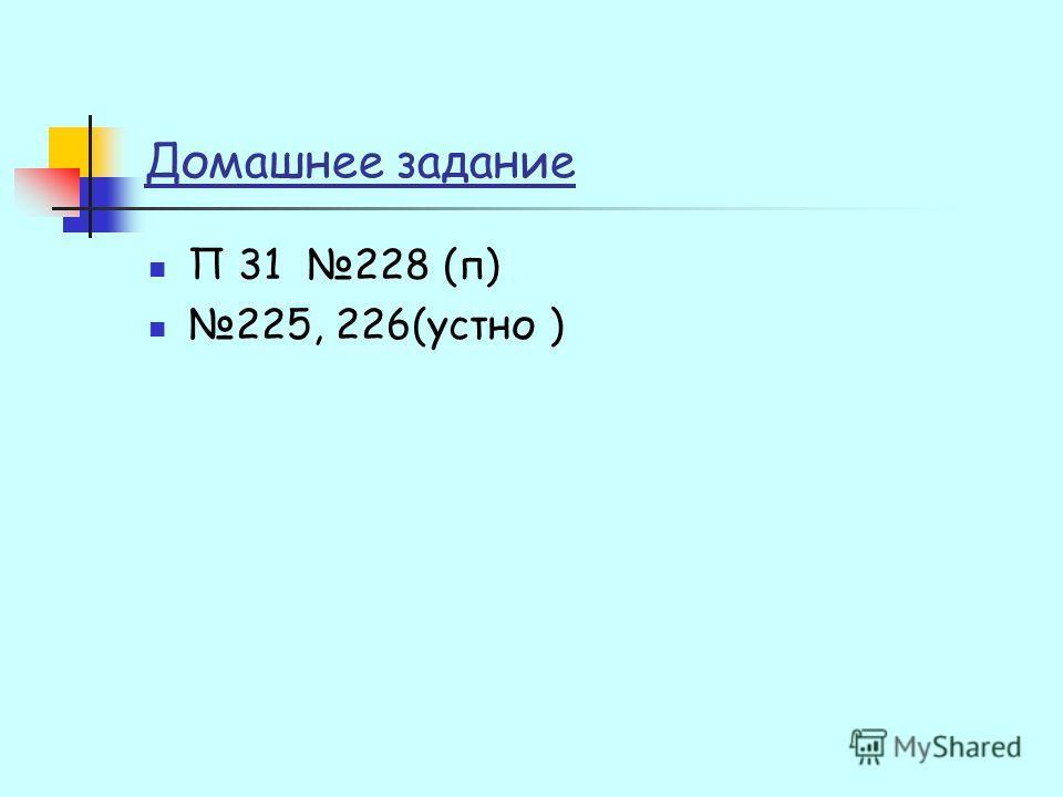 Домашнее задание П 31 228 (п) 225, 226(устно )