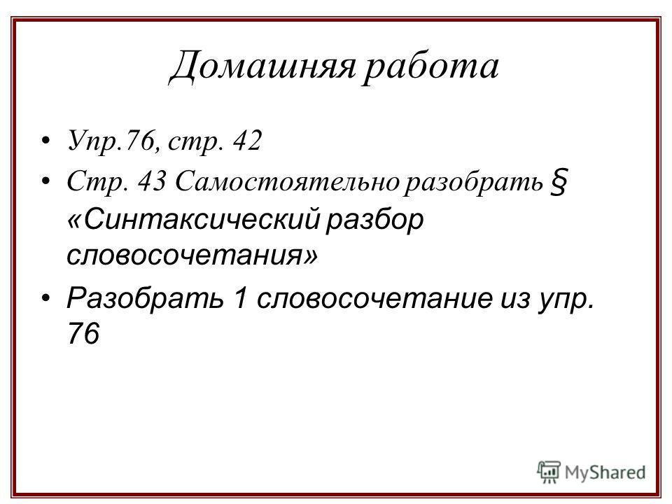 Домашняя работа Упр.76, стр. 42 Стр. 43 Самостоятельно разобрать § «Синтаксический разбор словосочетания» Разобрать 1 словосочетание из упр. 76
