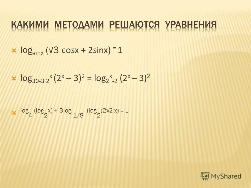 log sinx ( 3 cosx + 2sinx) = 1 log 30-32 x (2 x – 3) 2 = log 2 x -2 (2 x – 3) 2 log 4 (log 2 x) + 3log 1/8 (log 2 (2 2 x) = 1