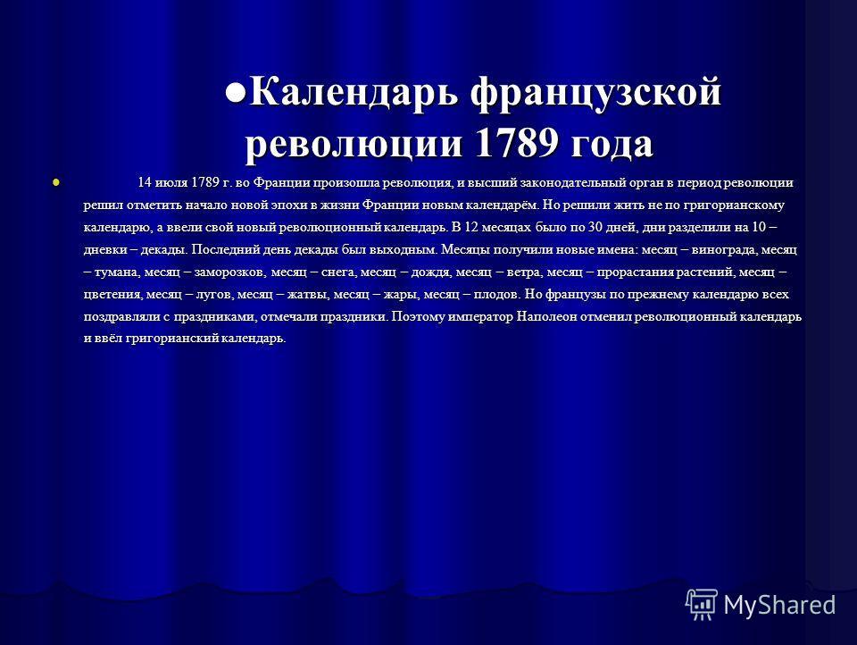 Календарь французской революции 1789 года Календарь французской революции 1789 года 14 июля 1789 г. во Франции произошла революция, и высший законодательный орган в период революции решил отметить начало новой эпохи в жизни Франции новым календарём.
