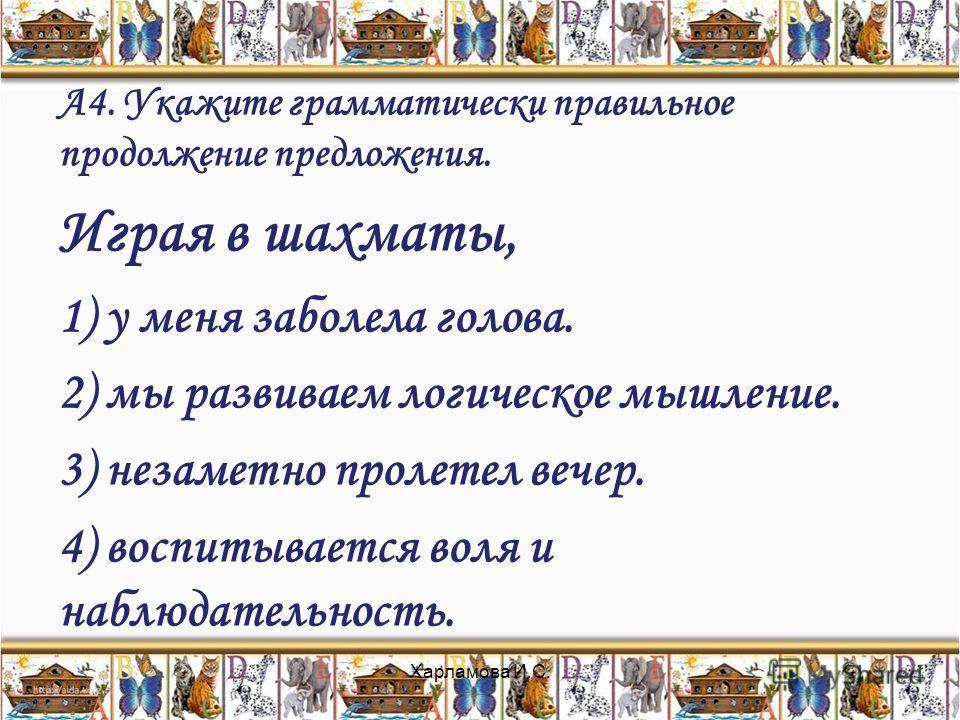 А4. Укажите грамматически правильное продолжение предложения. Играя в шахматы, 1) у меня заболела голова. 2) мы развиваем логическое мышление. 3) незаметно пролетел вечер. 4) воспитывается воля и наблюдательность. Харламова И.С.