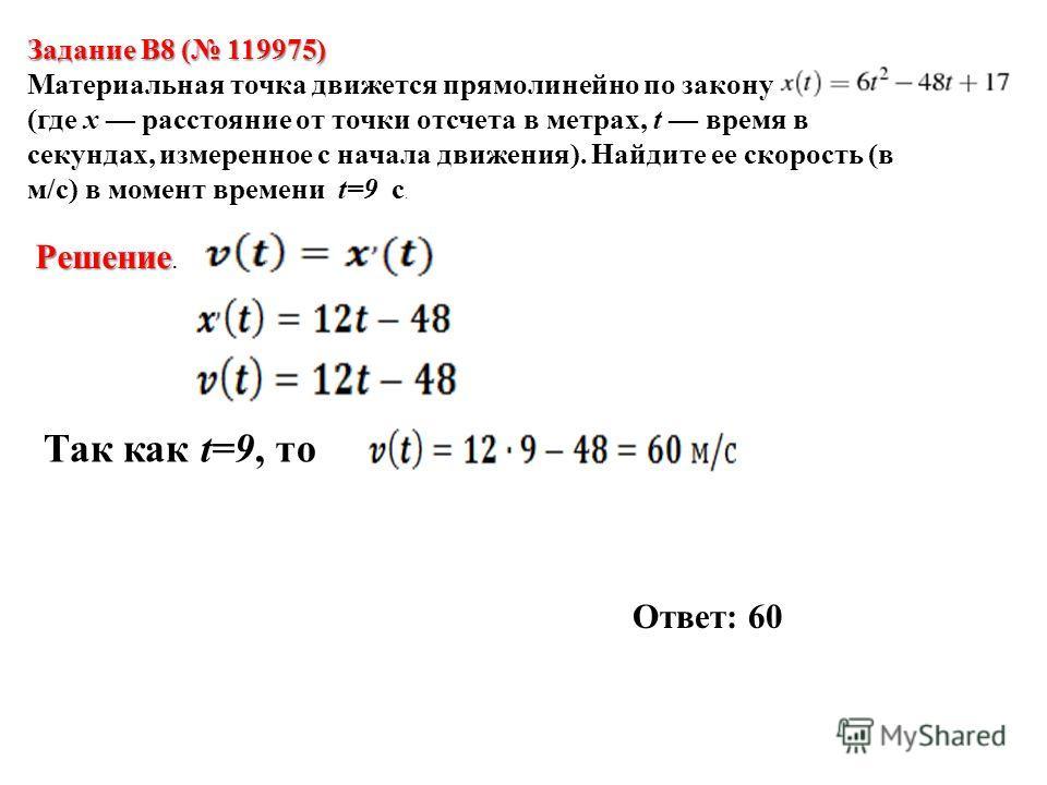Задание B8 ( 119975) Материальная точка движется прямолинейно по закону (где x расстояние от точки отсчета в метрах, t время в секундах, измеренное с начала движения). Найдите ее скорость (в м/с) в момент времени t=9 с. Решение Решение. Так как t=9,