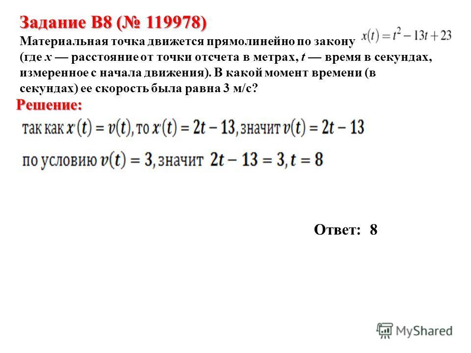 Задание B8 ( 119978) Материальная точка движется прямолинейно по закону (где x расстояние от точки отсчета в метрах, t время в секундах, измеренное с начала движения). В какой момент времени (в секундах) ее скорость была равна 3 м/с? Решение: Ответ: