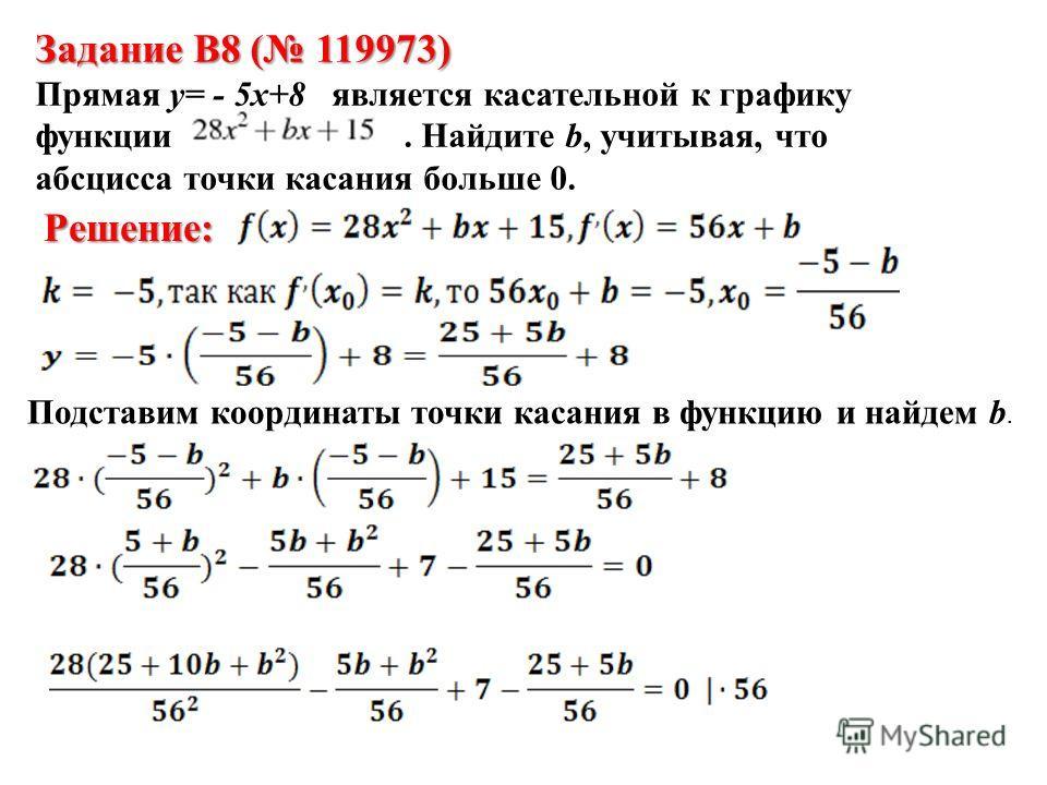 Задание B8 ( 119973) Прямая y= - 5x+8 является касательной к графику функции. Найдите b, учитывая, что абсцисса точки касания больше 0. Решение: Подставим координаты точки касания в функцию и найдем b.