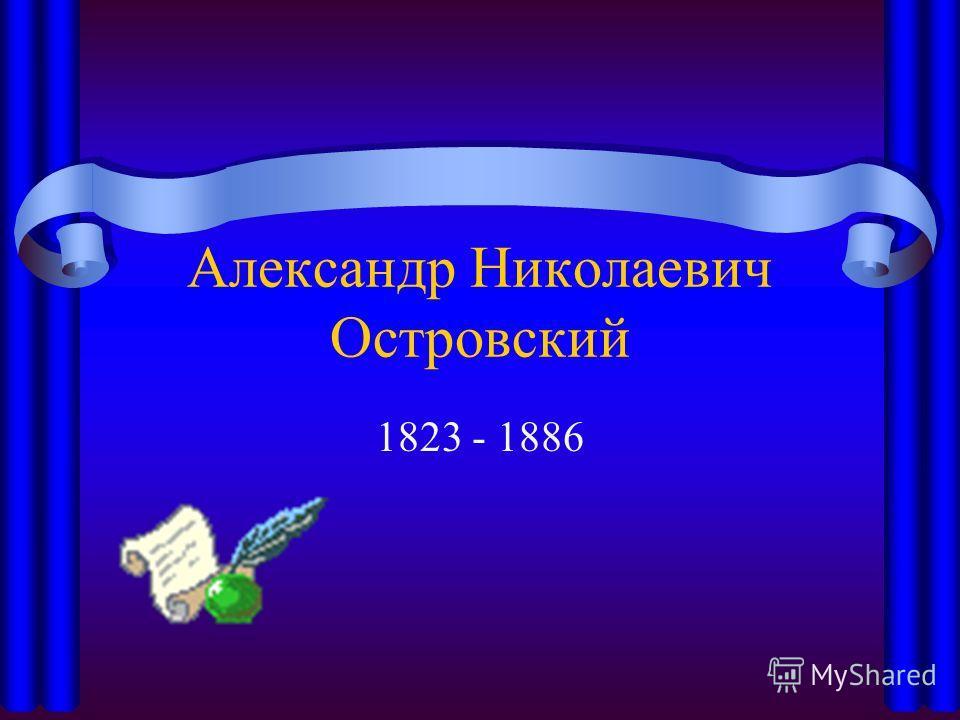 Александр Николаевич Островский 1823 - 1886