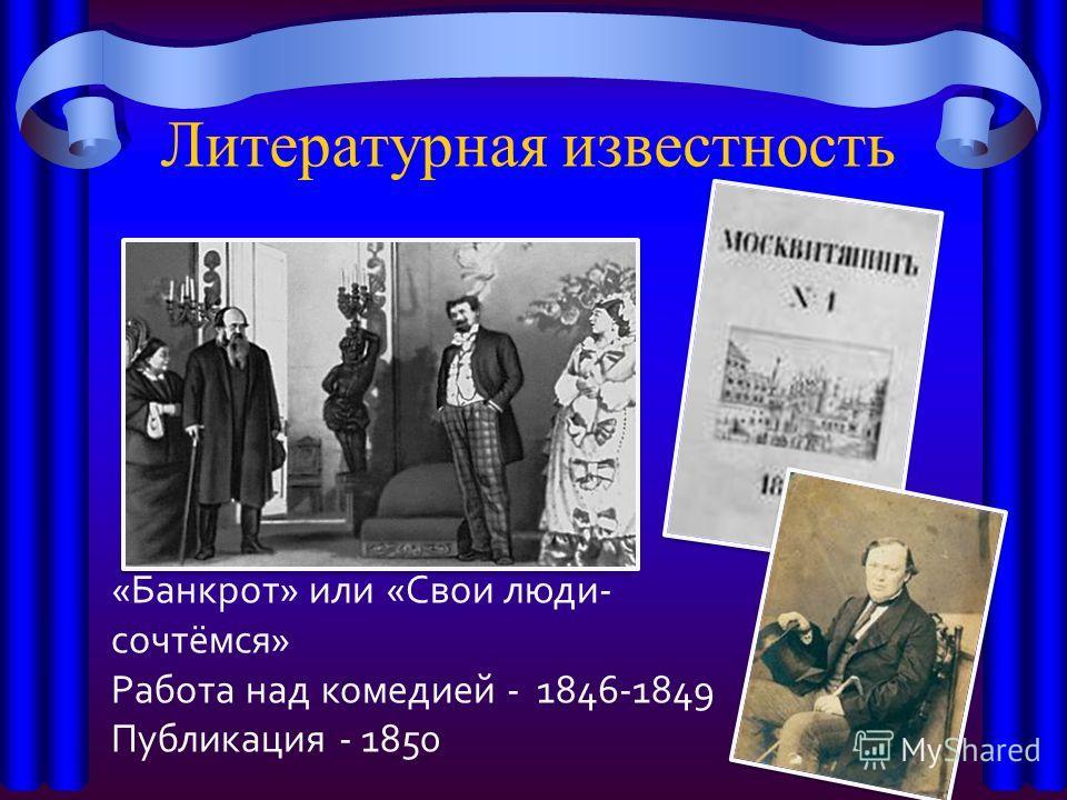 Литературная известность «Банкрот» или «Свои люди- сочтёмся» Работа над комедией - 1846-1849 Публикация - 1850