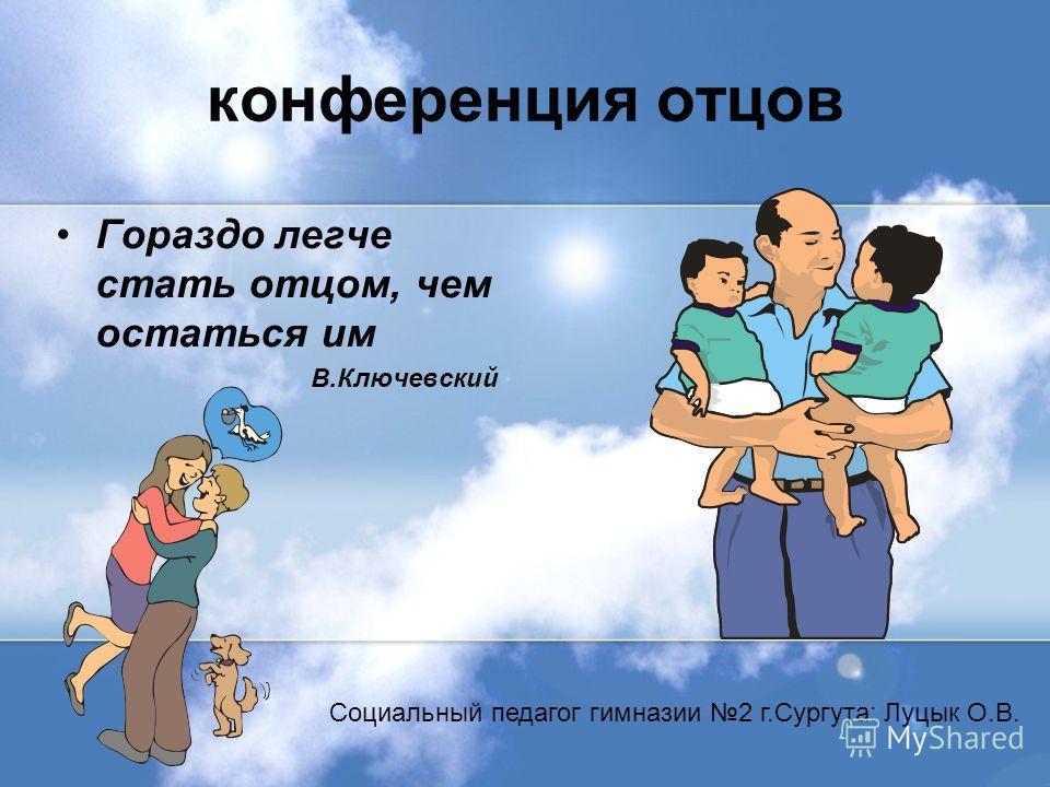 конференция отцов Гораздо легче стать отцом, чем остаться им В.Ключевский Социальный педагог гимназии 2 г.Сургута: Луцык О.В.