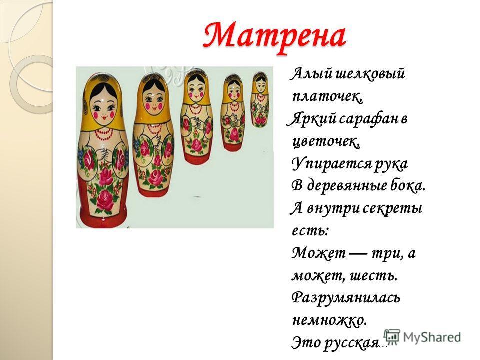 Матрена Алый шелковый платочек, Яркий сарафан в цветочек, Упирается рука В деревянные бока. А внутри секреты есть: Может три, а может, шесть. Разрумянилась немножко. Это русская...