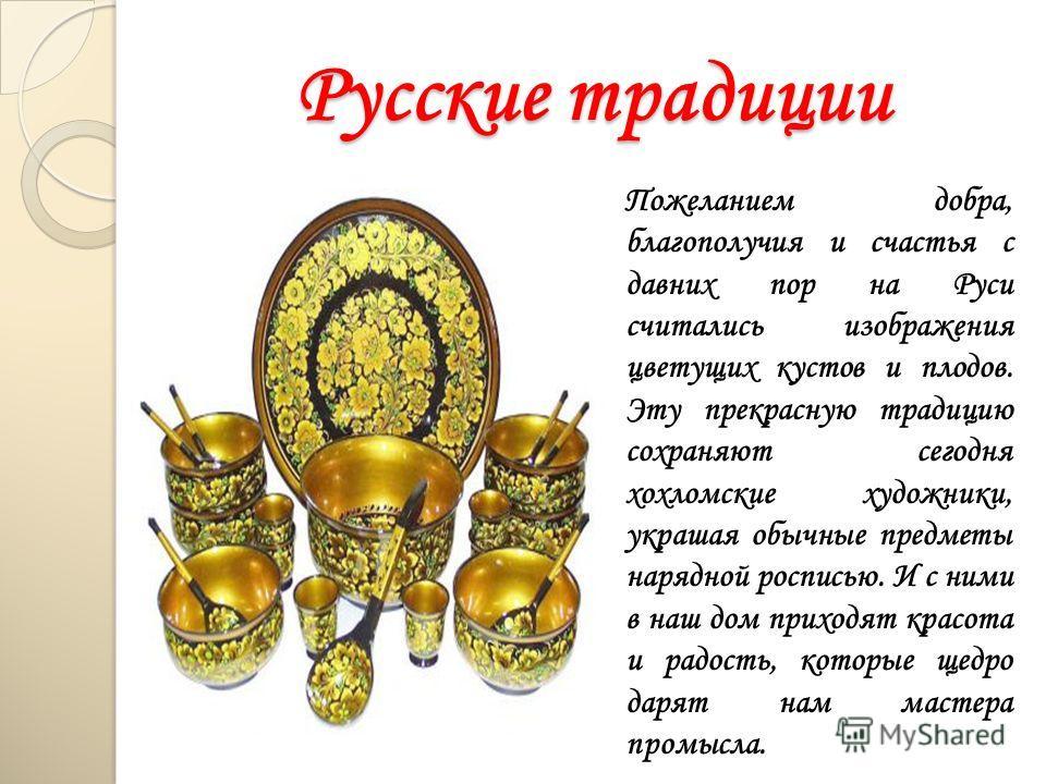 Русские традиции Пожеланием добра, благополучия и счастья с давних пор на Руси считались изображения цветущих кустов и плодов. Эту прекрасную традицию сохраняют сегодня хохломские художники, украшая обычные предметы нарядной росписью. И с ними в наш