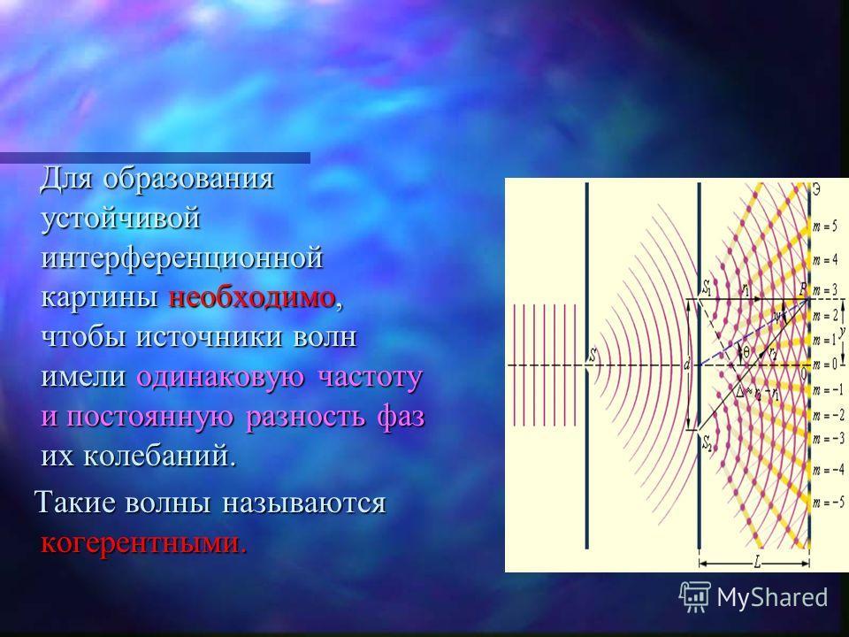 Для образования устойчивой интерференционной картины необходимо, чтобы источники волн имели одинаковую частоту и постоянную разность фаз их колебаний. Такие волны называются когерентными.