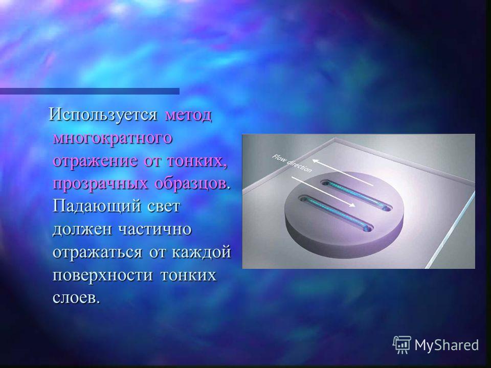 Используется метод многократного отражение от тонких, прозрачных образцов. Падающий свет должен частично отражаться от каждой поверхности тонких слоев. Используется метод многократного отражение от тонких, прозрачных образцов. Падающий свет должен ча