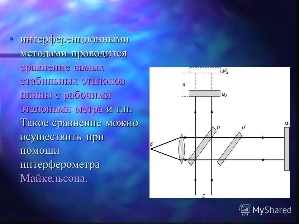 интерференционными методами проводится сравнение самых стабильных эталонов длины с рабочими эталонами метра и т.п. Такое сравнение можно осуществить при помощи интерферометра Майкельсона.