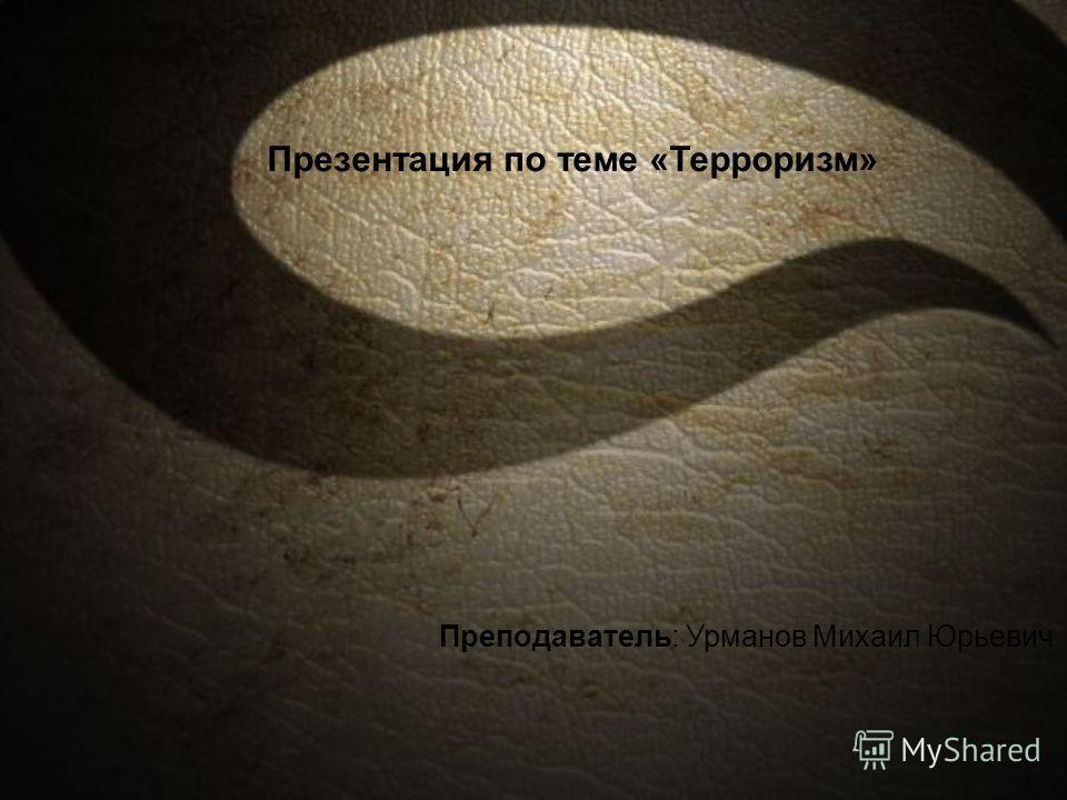 Презентация по теме «Терроризм» Преподаватель: Урманов Михаил Юрьевич
