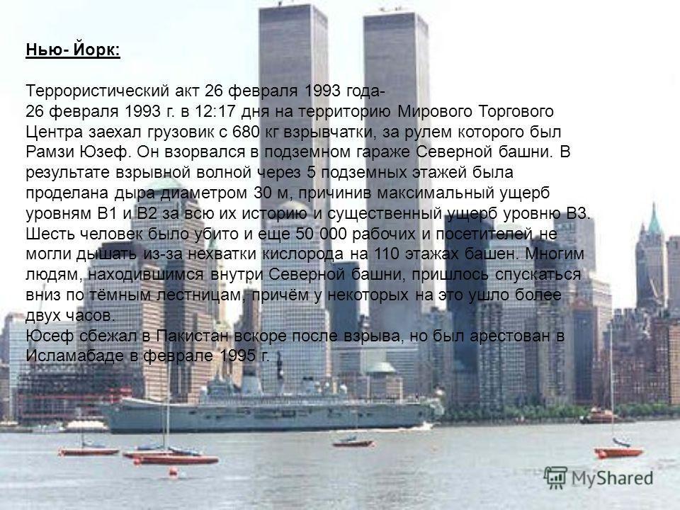 Нью- Йорк: Террористический акт 26 февраля 1993 года- 26 февраля 1993 г. в 12:17 дня на территорию Мирового Торгового Центра заехал грузовик с 680 кг взрывчатки, за рулем которого был Рамзи Юзеф. Он взорвался в подземном гараже Северной башни. В резу
