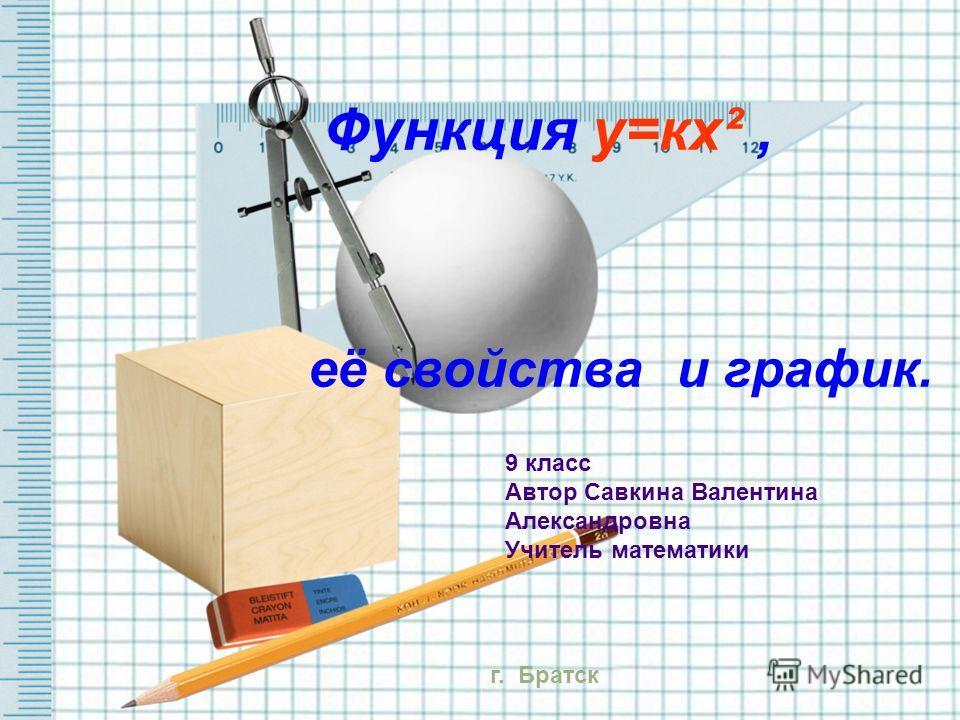 Функция у=кх², её свойства и график. 9 класс Автор Савкина Валентина Александровна Учитель математики г. Братск