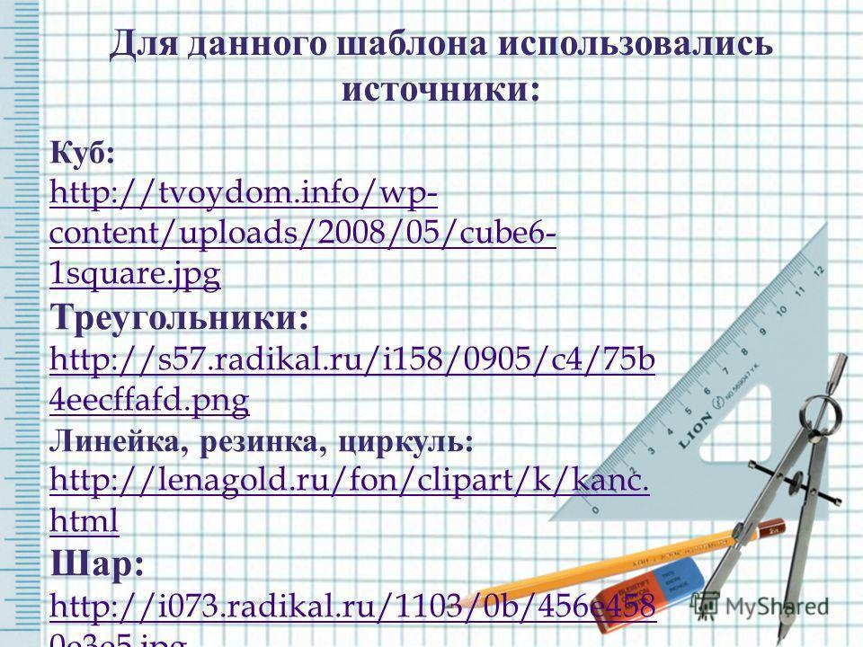 Для данного шаблона использовались источники: Куб: http://tvoydom.info/wp- content/uploads/2008/05/cube6- 1square.jpg Треугольники: http://s57.radikal.ru/i158/0905/c4/75b 4eecffafd.png Линейка, резинка, циркуль: http://lenagold.ru/fon/clipart/k/kanc.