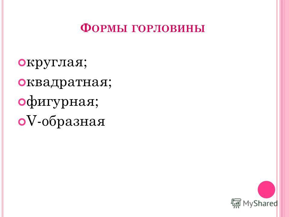 Ф ОРМЫ ГОРЛОВИНЫ круглая; квадратная; фигурная; V-образная