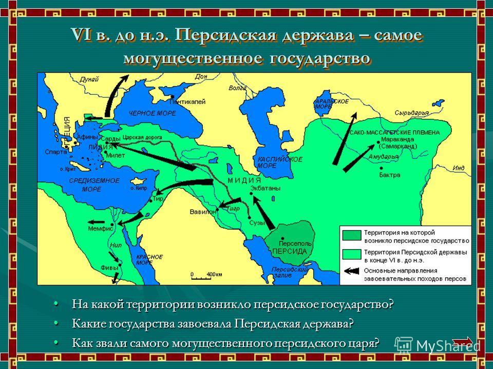 VI в. до н.э. Персидская держава – самое могущественное государство На какой территории возникло персидское государство? Какие государства завоевала Персидская держава? Как звали самого могущественного персидского царя?