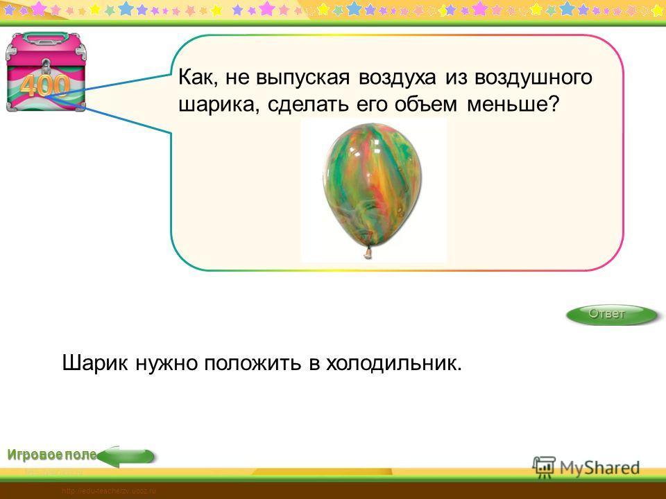 Игровое поле Ответ http://edu-teacherzv.ucoz.ru Шарик нужно положить в холодильник. Как, не выпуская воздуха из воздушного шарика, сделать его объем меньше?