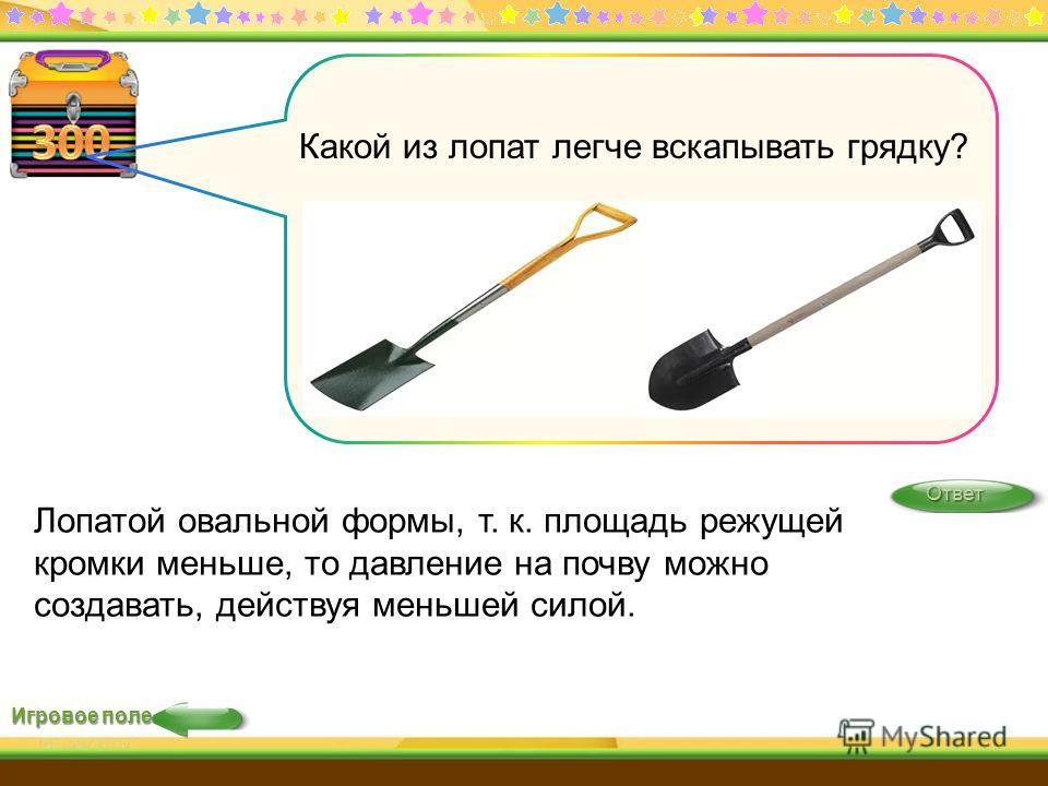 Игровое поле Ответ Лопатой овальной формы, т. к. площадь режущей кромки меньше, то давление на почву можно создавать, действуя меньшей силой. Какой из лопат легче вскапывать грядку?