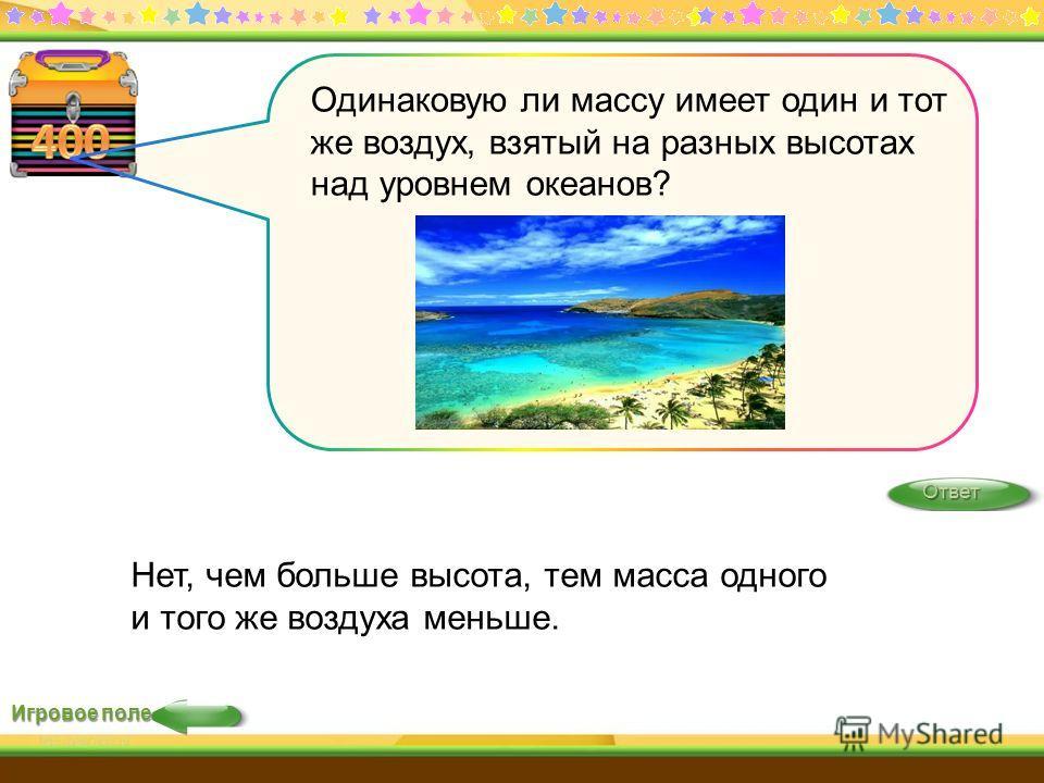 Игровое поле Ответ Нет, чем больше высота, тем масса одного и того же воздуха меньше. Одинаковую ли массу имеет один и тот же воздух, взятый на разных высотах над уровнем океанов?
