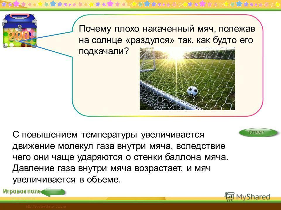 Игровое поле Ответ http://edu-teacherzv.ucoz.ru С повышением температуры увеличивается движение молекул газа внутри мяча, вследствие чего они чаще ударяются о стенки баллона мяча. Давление газа внутри мяча возрастает, и мяч увеличивается в объеме. По