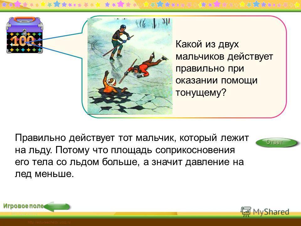 Игровое поле Ответ Правильно действует тот мальчик, который лежит на льду. Потому что площадь соприкосновения его тела со льдом больше, а значит давление на лед меньше.Ответ http://edu-teacherzv.ucoz.ru Какой из двух мальчиков действует правильно при