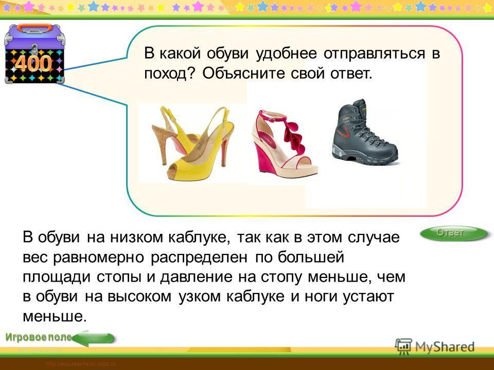 Игровое поле Ответ http://edu-teacherzv.ucoz.ru В обуви на низком каблуке, так как в этом случае вес равномерно распределен по большей площади стопы и давление на стопу меньше, чем в обуви на высоком узком каблуке и ноги устают меньше. В какой обуви