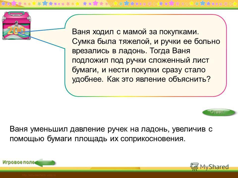 Игровое поле Ответ http://edu-teacherzv.ucoz.ru Ваня ходил с мамой за покупками. Сумка была тяжелой, и ручки ее больно врезались в ладонь. Тогда Ваня подложил под ручки сложенный лист бумаги, и нести покупки сразу стало удобнее. Как это явление объяс