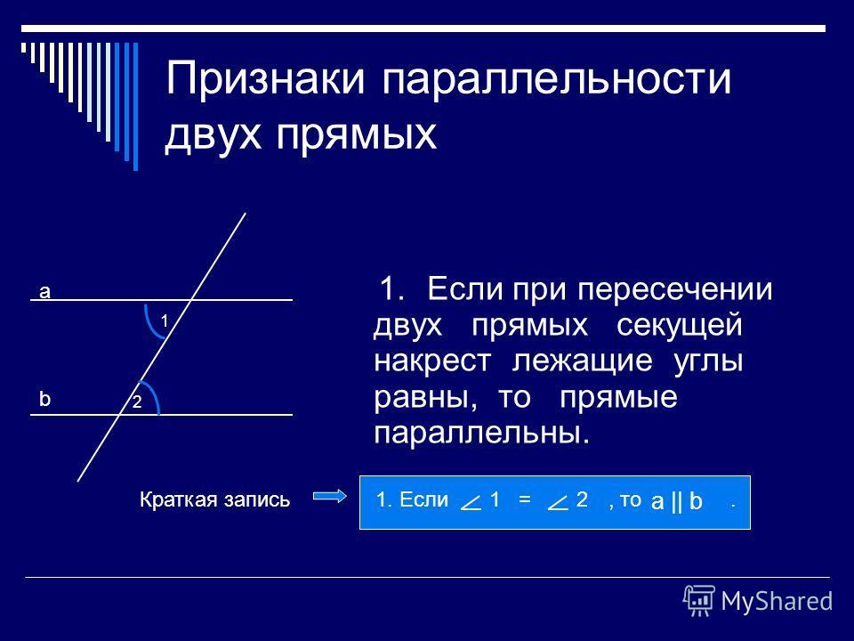 Признаки параллельности двух прямых 1.Если при пересечении двух прямых секущей накрест лежащие углы равны, то прямые параллельны. а b 1 2 1. Если, то.1 =2 а || b Краткая запись