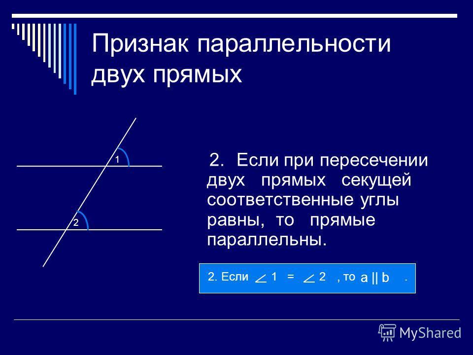 Признак параллельности двух прямых 2.Если при пересечении двух прямых секущей соответственные углы равны, то прямые параллельны. 2 1 2. Если, то.1 =2 а || b