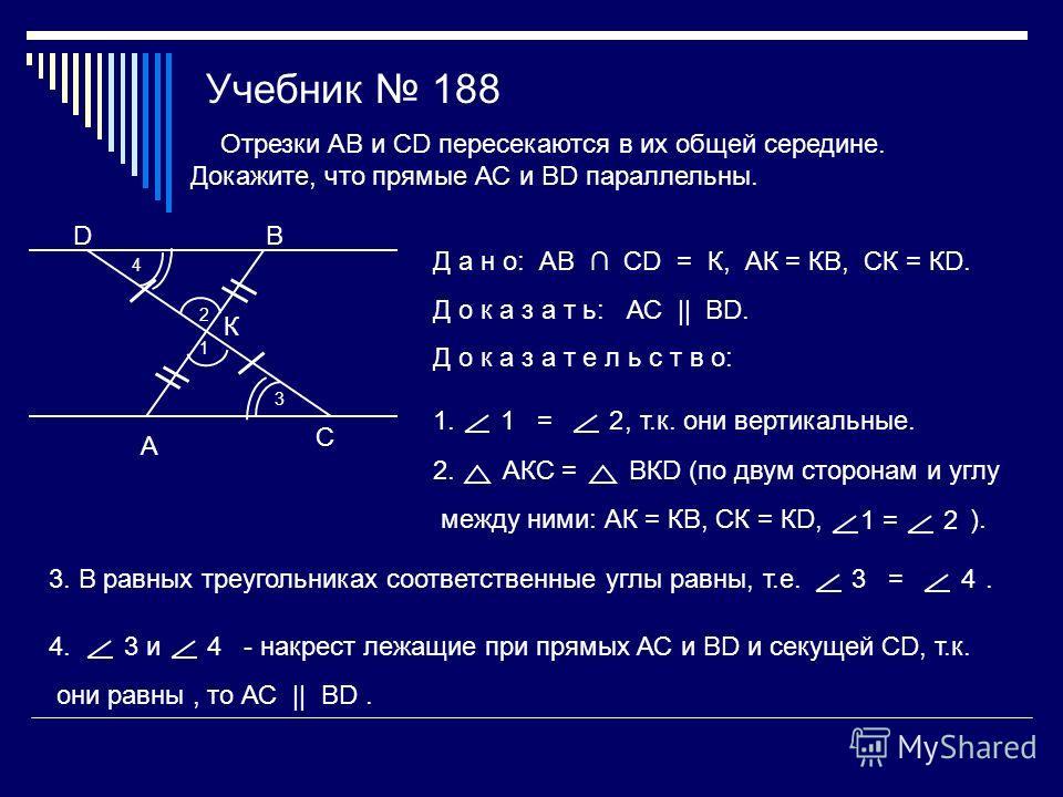 Учебник 188 А D С В К Отрезки АВ и СD пересекаются в их общей середине. Докажите, что прямые АС и ВD параллельны. Д а н о: АВ СD = К, АК = КВ, СК = КD. Д о к а з а т ь: АС || ВD. Д о к а з а т е л ь с т в о: 2 1 1., т.к. они вертикальные.1 =2 2. АКС