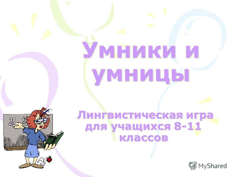 Умники и умницы Лингвистическая игра для учащихся 8-11 классов Лингвистическая игра для учащихся 8-11 классов