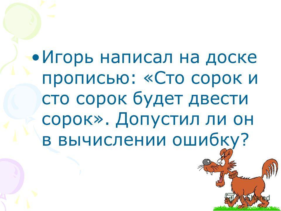 Игорь написал на доске прописью: «Сто сорок и сто сорок будет двести сорок». Допустил ли он в вычислении ошибку?