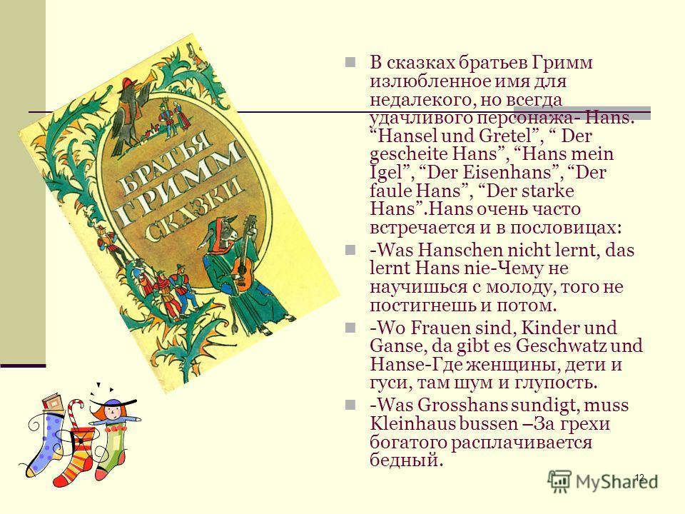 12 В сказках братьев Гримм излюбленное имя для недалекого, но всегда удачливого персонажа- Hans. Hansel und Gretel, Der gescheite Hans, Hans mein Igel, Der Eisenhans, Der faule Hans, Der starke Hans.Hans очень часто встречается и в пословицах: -Was H