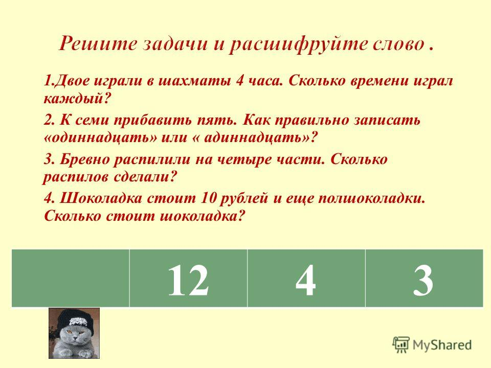 1. Двое играли в шахматы 4 часа. Сколько времени играл каждый ? 2. К семи прибавить пять. Как правильно записать « одиннадцать » или « адиннадцать »? 3. Бревно распилили на четыре части. Сколько распилов сделали ? 4. Шоколадка стоит 10 рублей и еще п