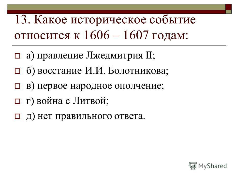 13. Какое историческое событие относится к 1606 – 1607 годам: а) правление Лжедмитрия II; б) восстание И.И. Болотникова; в) первое народное ополчение; г) война с Литвой; д) нет правильного ответа.