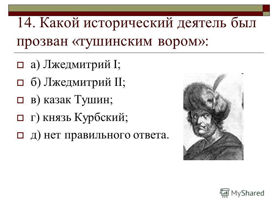 14. Какой исторический деятель был прозван «тушинским вором»: а) Лжедмитрий I; б) Лжедмитрий II; в) казак Тушин; г) князь Курбский; д) нет правильного ответа.