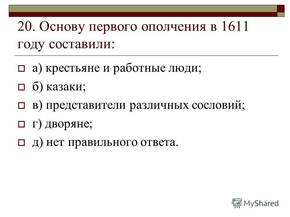 20. Основу первого ополчения в 1611 году составили: а) крестьяне и работные люди; б) казаки; в) представители различных сословий; г) дворяне; д) нет правильного ответа.