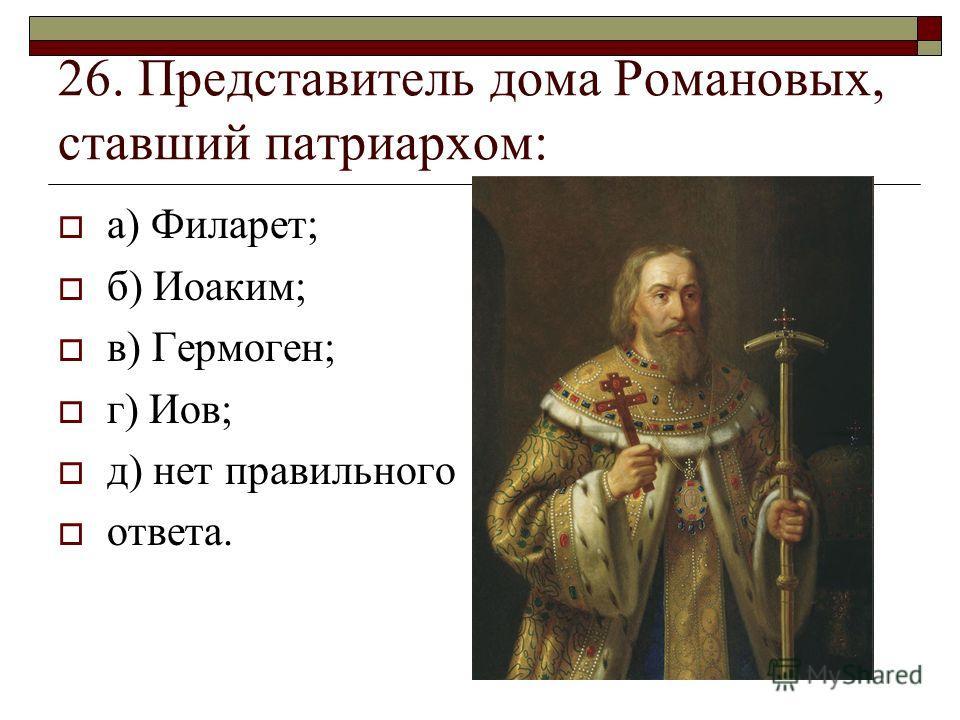26. Представитель дома Романовых, ставший патриархом: а) Филарет; б) Иоаким; в) Гермоген; г) Иов; д) нет правильного ответа.