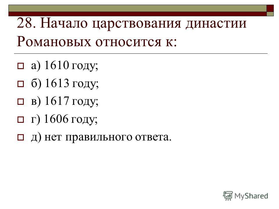 28. Начало царствования династии Романовых относится к: а) 1610 году; б) 1613 году; в) 1617 году; г) 1606 году; д) нет правильного ответа.