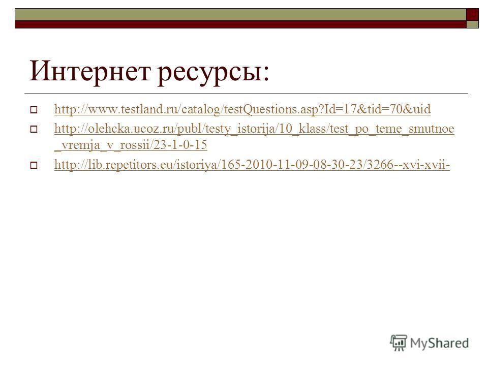 Интернет ресурсы: http://www.testland.ru/catalog/testQuestions.asp?Id=17&tid=70&uid http://olehcka.ucoz.ru/publ/testy_istorija/10_klass/test_po_teme_smutnoe _vremja_v_rossii/23-1-0-15 http://olehcka.ucoz.ru/publ/testy_istorija/10_klass/test_po_teme_s