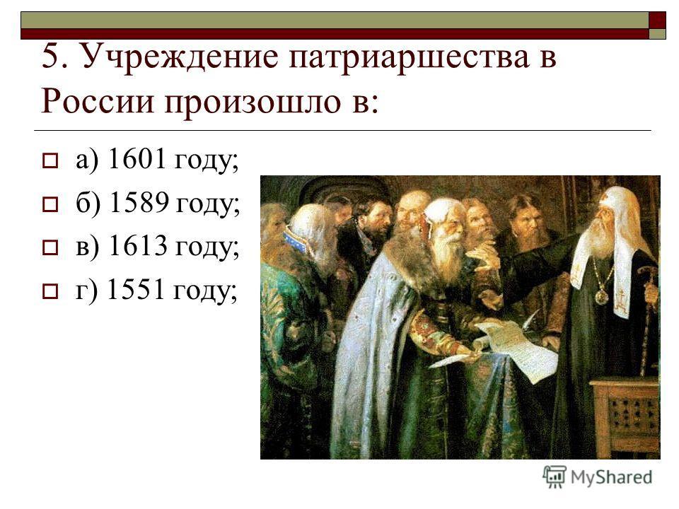 5. Учреждение патриаршества в России произошло в: а) 1601 году; б) 1589 году; в) 1613 году; г) 1551 году;
