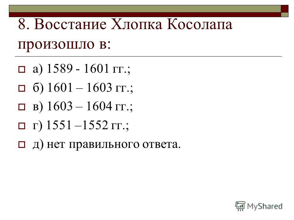 8. Восстание Хлопка Косолапа произошло в: а) 1589 - 1601 гг.; б) 1601 – 1603 гг.; в) 1603 – 1604 гг.; г) 1551 –1552 гг.; д) нет правильного ответа.