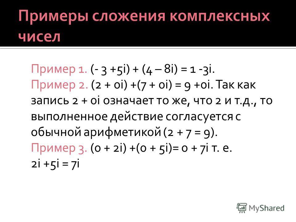 Пример 1. (- 3 +5i) + (4 – 8i) = 1 -3i. Пример 2. (2 + 0i) +(7 + 0i) = 9 +0i. Так как запись 2 + 0i означает то же, что 2 и т.д., то выполненное действие согласуется с обычной арифметикой (2 + 7 = 9). Пример 3. (0 + 2i) +(0 + 5i)= 0 + 7i т. е. 2i +5i